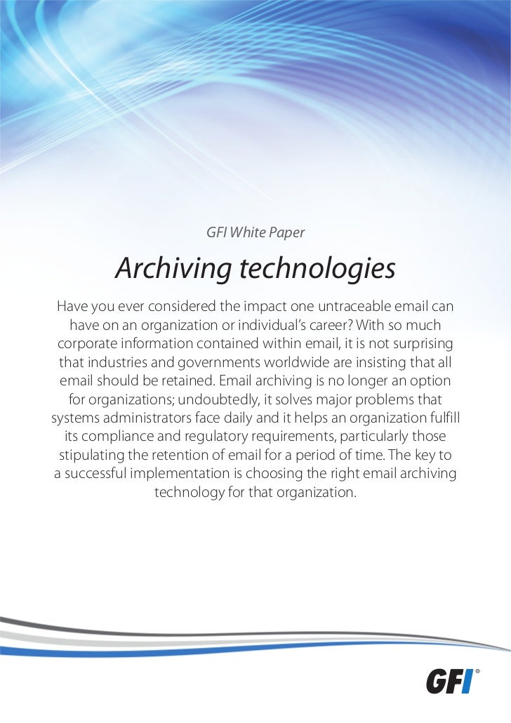 GFI White Paper          Archiving technologies Have you ever considered the impact one untraceable email can    have on a...