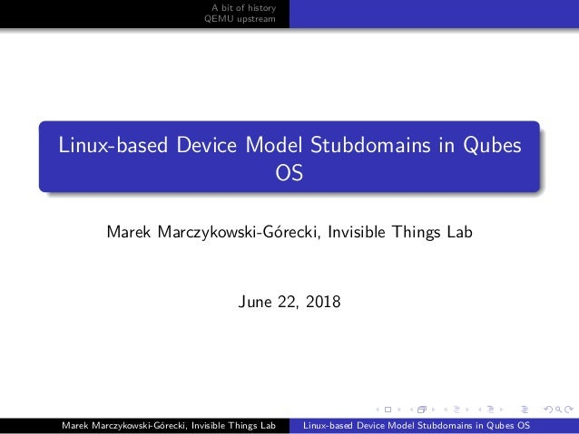 A bit of history QEMU upstream Linux-based Device Model Stubdomains in Qubes OS Marek Marczykowski-G´orecki, Invisible Thi...