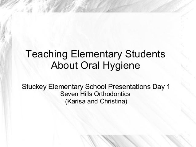 Teaching Elementary Students     About Oral HygieneStuckey Elementary School Presentations Day 1           Seven Hills Ort...