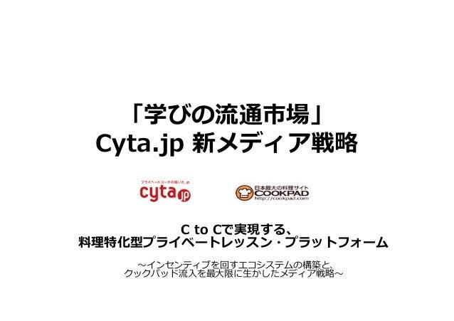 「学びの流流通市場」 Cyta.jp 新メディア戦略略 C to Cで実現する、 料料理理特化型プライベートレッスン・プラットフォーム 〜~インセンティブを回すエコシステムの構築と、 クックパッド流流⼊入を最⼤大限に⽣生かしたメディア戦略...