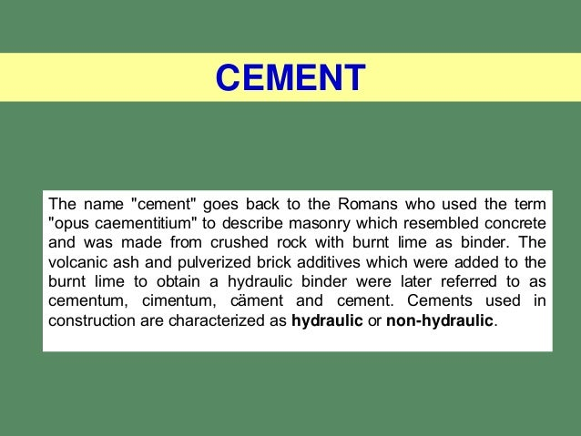 "CEMENTThe name ""cement"" goes back to the Romans who used the term""opus caementitium"" to describe masonry which resembled c..."