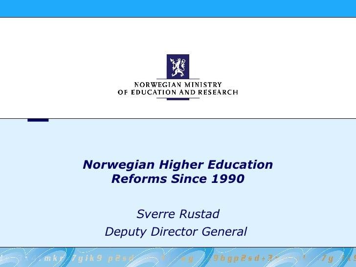 Norwegian Higher Education Reforms Since 1990 Sverre Rustad Deputy Director General