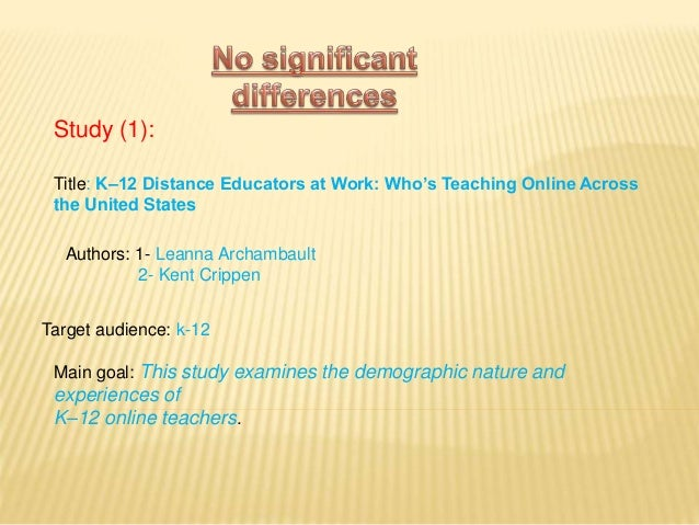Study (1): Title: K–12 Distance Educators at Work: Who's Teaching Online Across the United States Target audience: k-12 Ma...