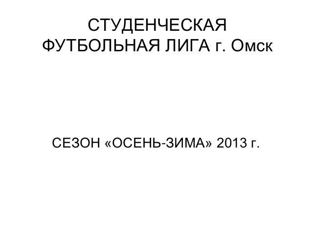 СТУДЕНЧЕСКАЯ ФУТБОЛЬНАЯ ЛИГА г. Омск  СЕЗОН «ОСЕНЬ-ЗИМА» 2013 г.