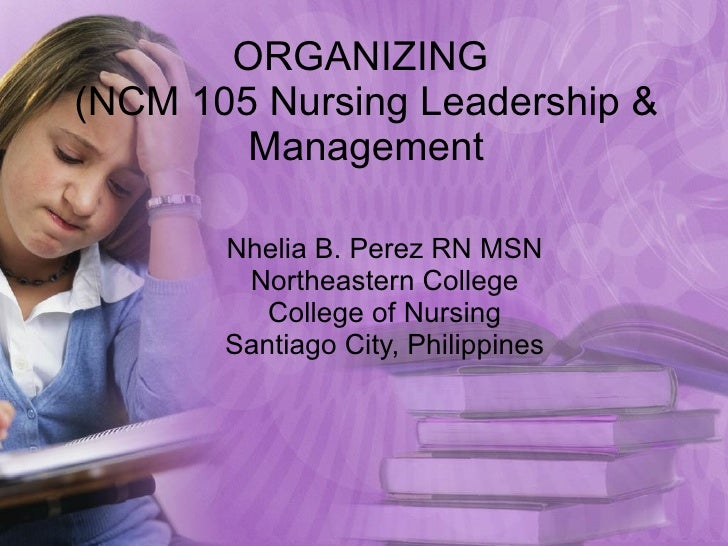 ORGANIZING  (NCM 105 Nursing Leadership & Management Nhelia B. Perez RN MSN Northeastern College College of Nursing Santia...