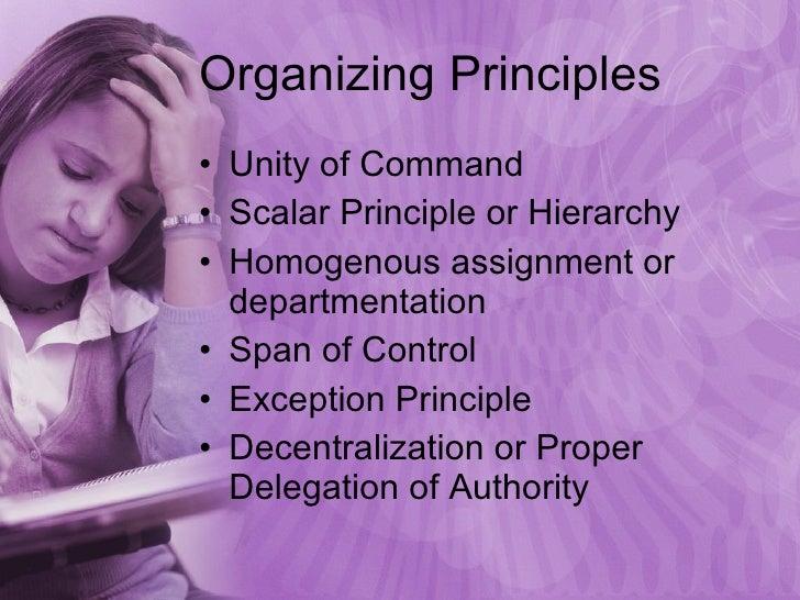 Organizing Principles <ul><li>Unity of Command </li></ul><ul><li>Scalar Principle or Hierarchy </li></ul><ul><li>Homogenou...