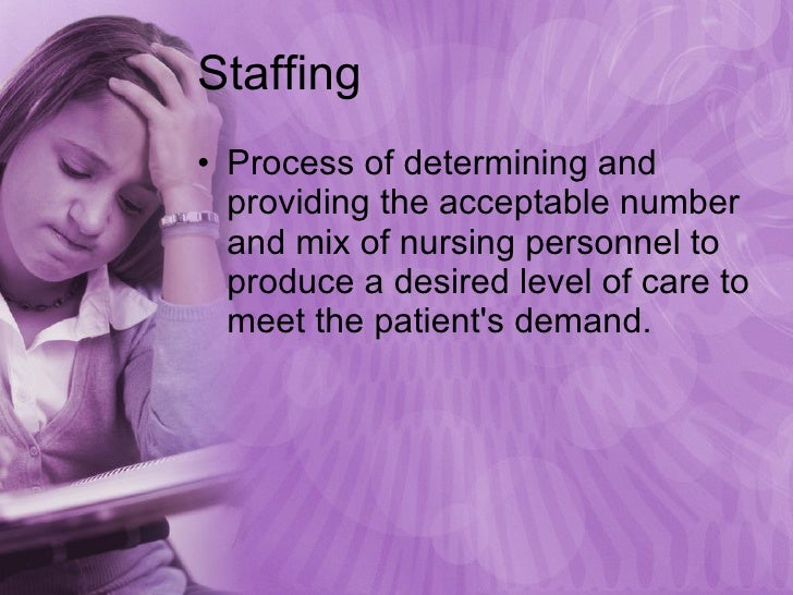 Staffing <ul><li>Process of determining and providing the acceptable number and mix of nursing personnel to produce a desi...