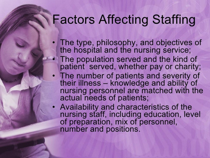 Factors Affecting Staffing <ul><li>The type, philosophy, and objectives of the hospital and the nursing service; </li></ul...