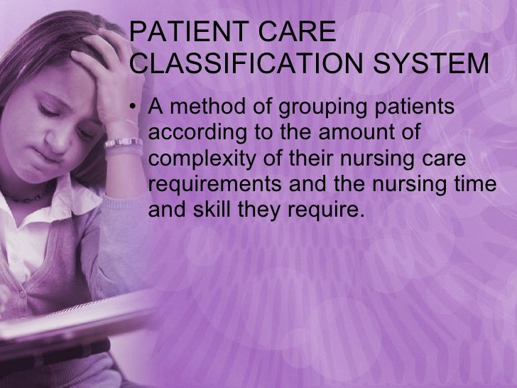 PATIENT CARE CLASSIFICATION SYSTEM <ul><li>A method of grouping patients according to the amount of complexity of their nu...
