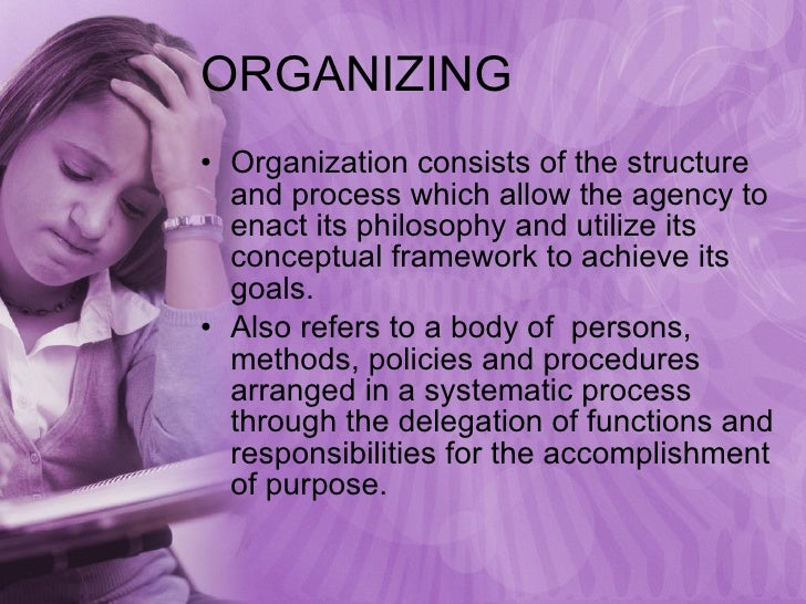 ORGANIZING <ul><li>Organization consists of the structure and process which allow the agency to enact its philosophy and u...