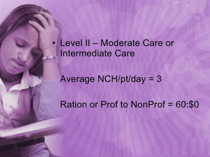 <ul><li>Level II – Moderate Care or Intermediate Care </li></ul><ul><li>Average NCH/pt/day = 3 </li></ul><ul><li>Ration or...