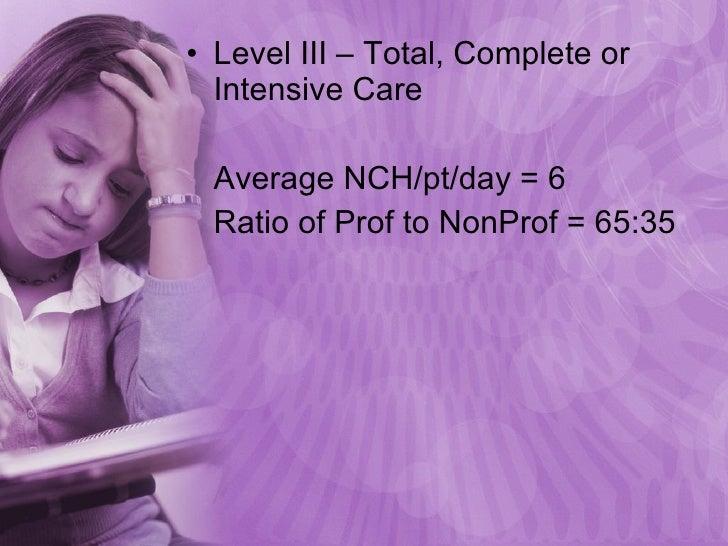 <ul><li>Level III – Total, Complete or Intensive Care </li></ul><ul><li>Average NCH/pt/day = 6 </li></ul><ul><li>Ratio of ...