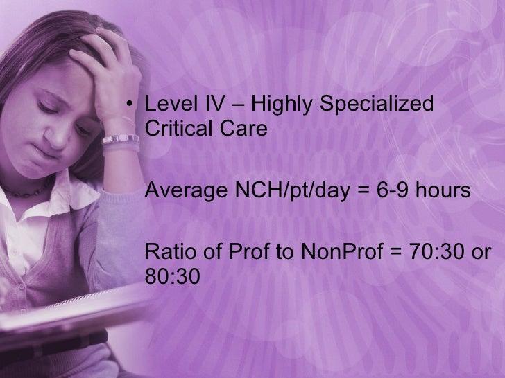 <ul><li>Level IV – Highly Specialized Critical Care </li></ul><ul><li>Average NCH/pt/day = 6-9 hours </li></ul><ul><li>Rat...