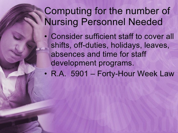 Computing for the number of Nursing Personnel Needed <ul><li>Consider sufficient staff to cover all shifts, off-duties, ho...
