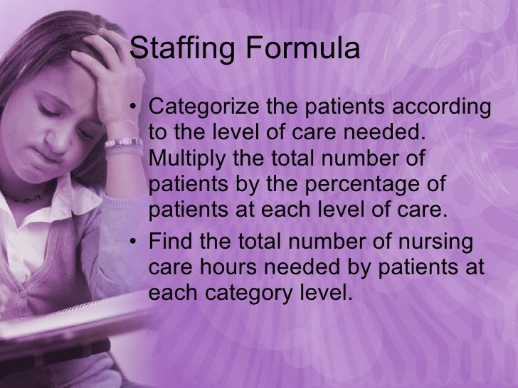 Staffing Formula <ul><li>Categorize the patients according to the level of care needed.  Multiply the total number of pati...