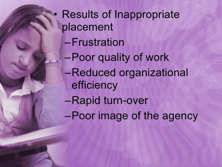 <ul><li>Results of Inappropriate placement </li></ul><ul><ul><li>Frustration </li></ul></ul><ul><ul><li>Poor quality of wo...