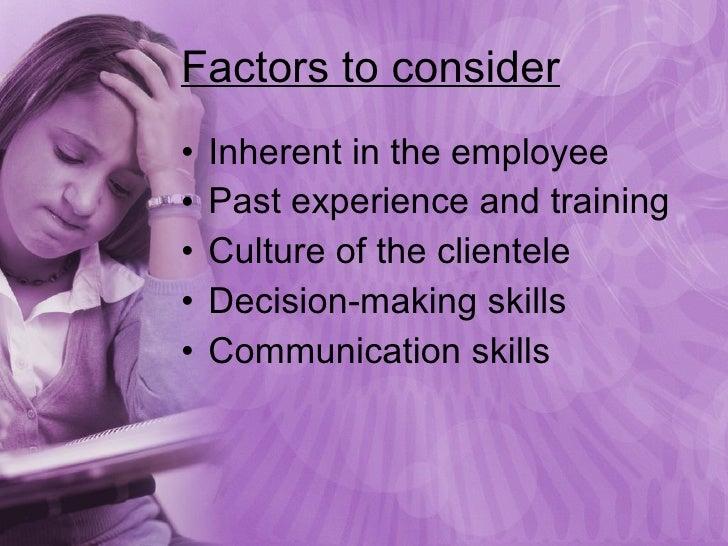 Factors to consider <ul><li>Inherent in the employee </li></ul><ul><li>Past experience and training </li></ul><ul><li>Cult...