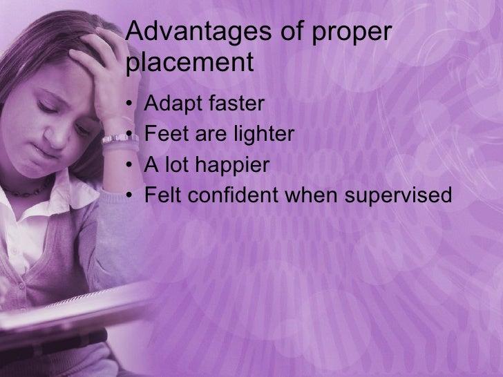 Advantages of proper placement <ul><li>Adapt faster </li></ul><ul><li>Feet are lighter </li></ul><ul><li>A lot happier </l...