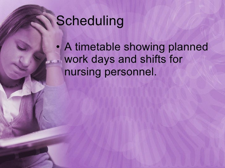 Scheduling <ul><li>A timetable showing planned work days and shifts for nursing personnel. </li></ul>