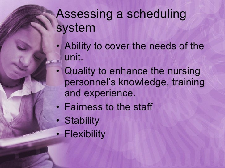 Assessing a scheduling system <ul><li>Ability to cover the needs of the unit. </li></ul><ul><li>Quality to enhance the nur...