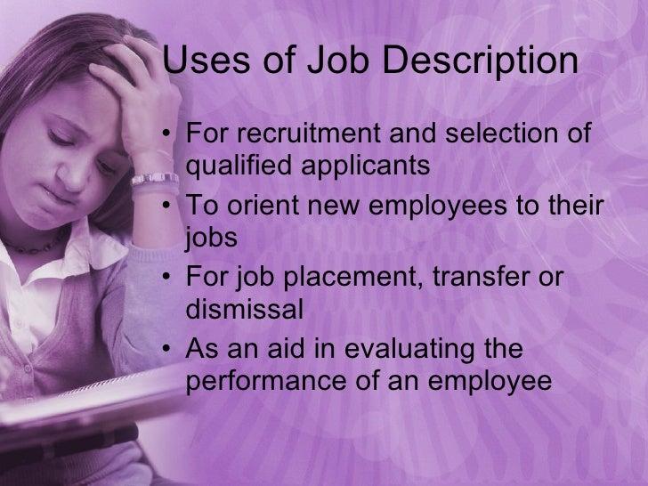 Uses of Job Description <ul><li>For recruitment and selection of qualified applicants </li></ul><ul><li>To orient new empl...