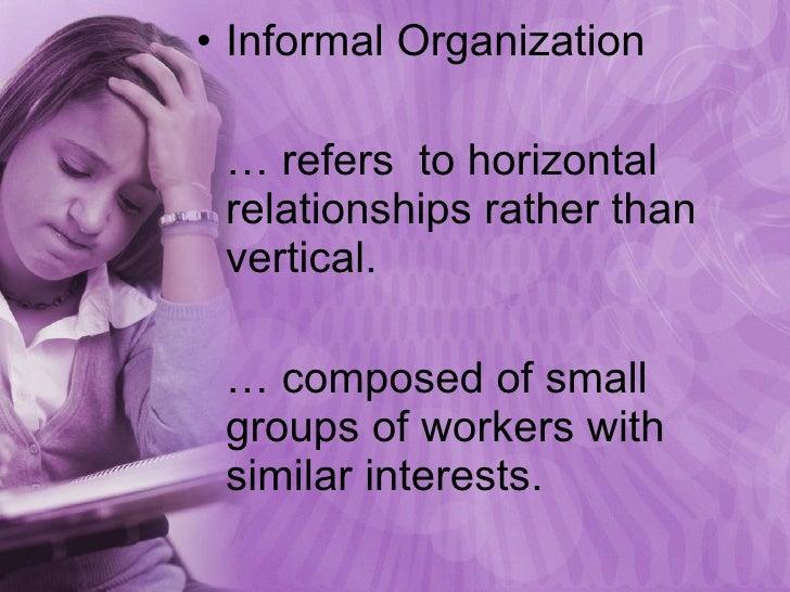 <ul><li>Informal Organization </li></ul><ul><li>…  refers  to horizontal relationships rather than vertical.  </li></ul><u...
