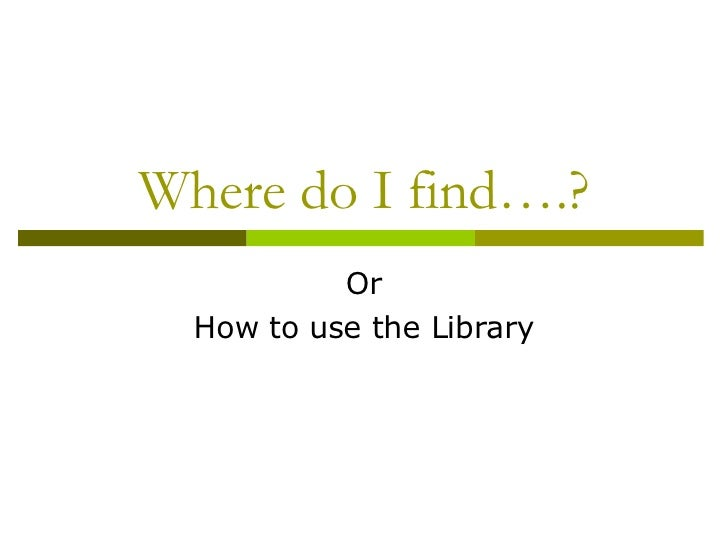 Where do I find….? Or How to use the Library