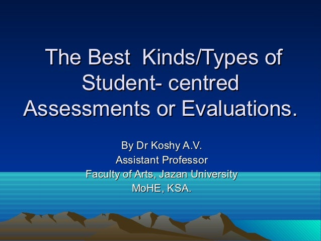The Best Kinds/Types of     Student- centredAssessments or Evaluations.             By Dr Koshy A.V.            Assistant ...