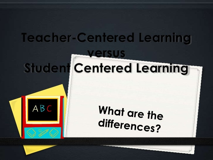 Teacher-Centered LearningversusStudent Centered Learning<br />What are the differences?<br />