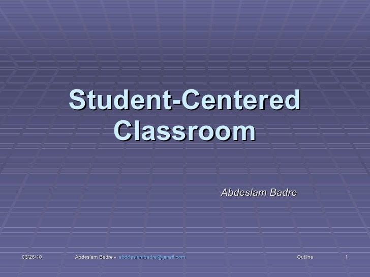 Student-Centered Classroom Abdeslam Badre 06/26/10 Abdeslam Badre -  [email_address]   Outline