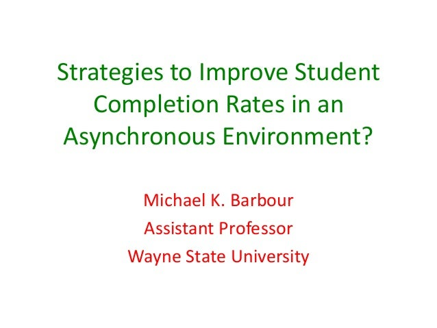 Strategies to Improve Student   Completion Rates in an Asynchronous Environment?       Michael K. Barbour       Assistant ...