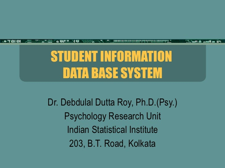 STUDENT INFORMATION  DATA BASE SYSTEM Dr. Debdulal Dutta Roy, Ph.D.(Psy.) Psychology Research Unit Indian Statistical Inst...