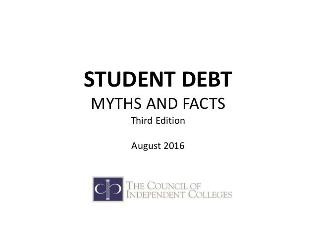 STUDENT DEBT MYTHS AND FACTS Third Edition August 2016