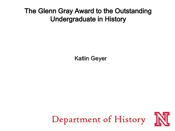The Glenn Gray Award to the Outstanding Undergraduate in History<br /> Katlin Geyer<br />De...