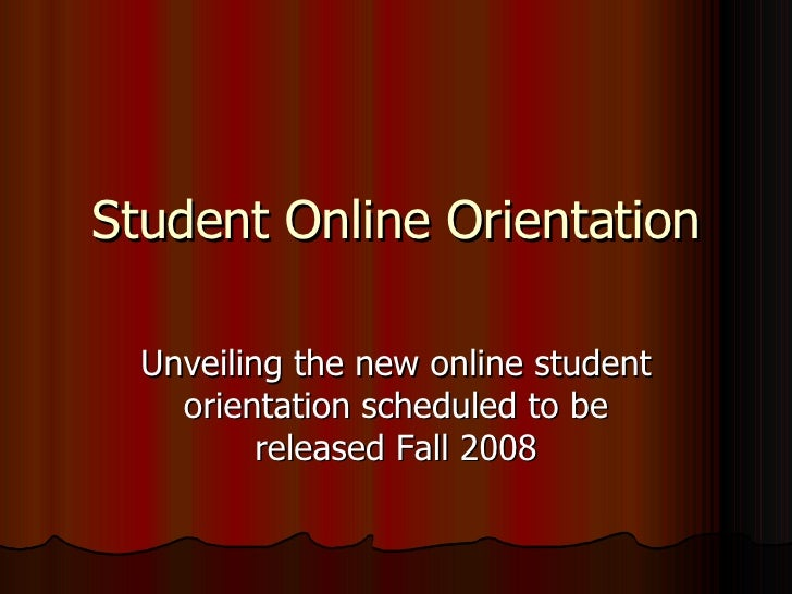 Student Online Orientation Unveiling the new online student orientation scheduled to be released Fall 2008