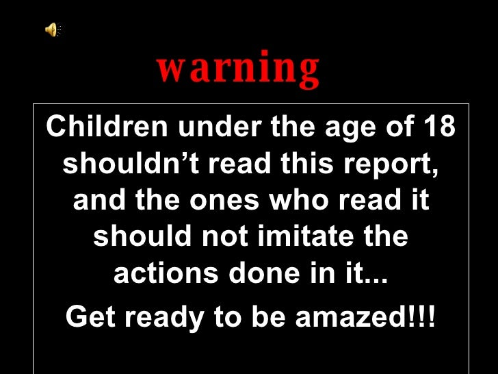 warning Children under the age of 18 shouldn't read this report, and the ones who read it should not imitate the actions d...