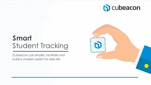 Smart Student Tracking Cubeacon can simplify, facilitate and build a modern system for daily life