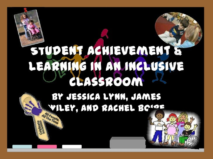 Student Achievement & Learning In An Inclusive Classroom <br />By Jessica Lynn, James Wiley, and Rachel Boire<br />
