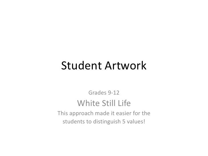 Student Artwork<br />Grades 9-12<br />White Still Life<br />This approach made it easier for the <br />students to disting...