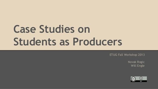 Case Studies on Students as Producers ETUG Fall Workshop 2013 Novak Rogic Will Engle