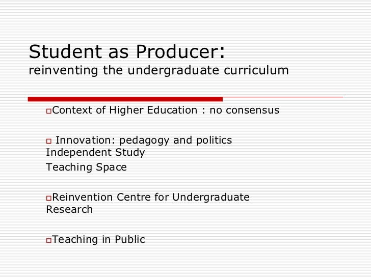 Student as Producer:reinventing the undergraduate curriculum  Context   of Higher Education : no consensus   Innovation:...