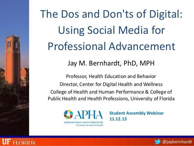 The Dos and Don'ts of Digital: Using Social Media for Professional Advancement Jay M. Bernhardt, PhD, MPH Professor, Healt...