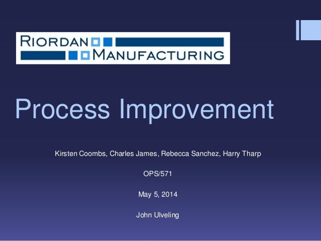process improvement presentation for riordan manufacturing Find ops 571 week 6 process improvement presentation for university of phoenix students on uopehelp • identify which iso standards apply to riordan manufacturing.