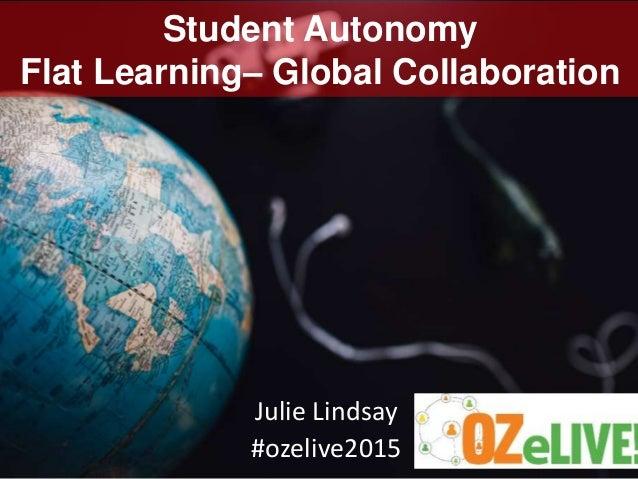 Student Autonomy Flat Learning– Global Collaboration Julie Lindsay #ozelive2015