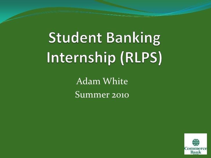 Student Banking Internship (RLPS)<br />Adam White<br />Summer 2010<br />