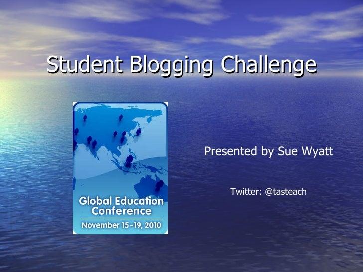 Student Blogging Challenge Presented by Sue Wyatt Twitter: @tasteach