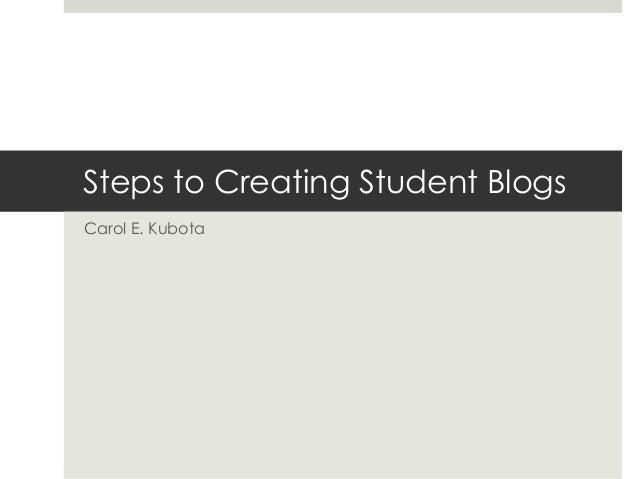 Steps to Creating Student BlogsCarol E. Kubota