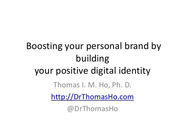 Boosting your personal brand by building your positive digital identity Thomas I. M. Ho, Ph. D. http://DrThomasHo.com @DrT...