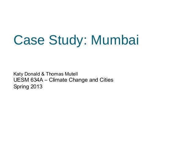 Case Study: MumbaiKaty Donald & Thomas MutellUESM 634A – Climate Change and CitiesSpring 2013
