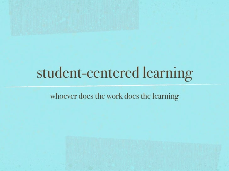 student-centered learning  whoever does the work does the learning